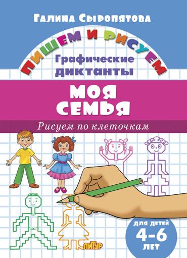 Пишем и рисуем. Рисуем по клеточкам. Графические диктанты. Моя семья. (для детей 4-6 лет). / Сыропят