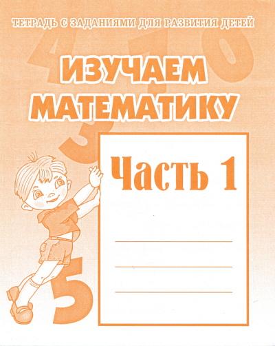 Тетрадь с заданиями для развития детей.Изучаем математику ч.1