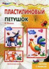 Мастерилка. Пластилиновый петушок (лепим из пластилина для детей от 4 лет). / Лыкова.