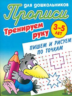 Прописи для дошкольников. Тренируем руку. Пишем и рисуем по точкам. 3-5 лет.
